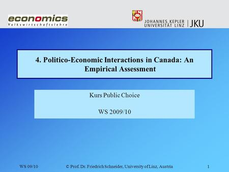 WS 09/10© Prof. Dr. Friedrich Schneider, University of Linz, Austria1 4. Politico-Economic Interactions in Canada: An Empirical Assessment Kurs Public.