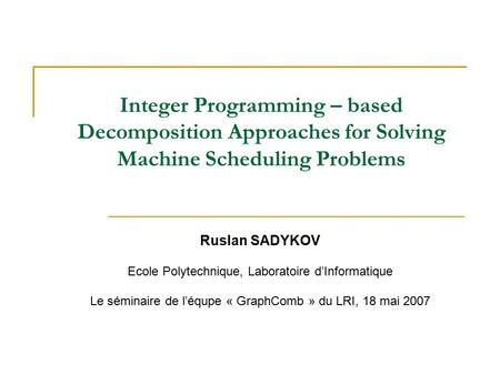 Integer Programming – based Decomposition Approaches for Solving Machine Scheduling Problems Ruslan SADYKOV Ecole Polytechnique, Laboratoire d'Informatique.