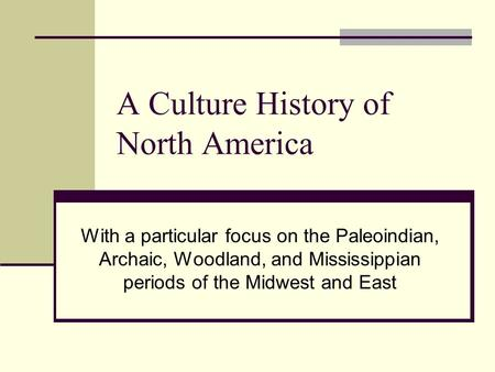 A Culture History of North America With a particular focus on the Paleoindian, Archaic, Woodland, and Mississippian periods of the Midwest and East.