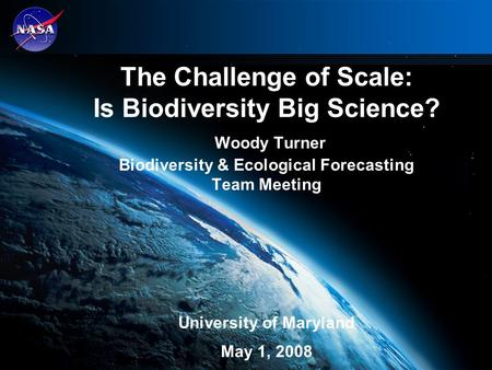The Challenge of Scale: Is Biodiversity Big Science? Woody Turner Biodiversity & Ecological Forecasting Team Meeting University of Maryland May 1, 2008.