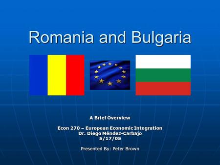 Romania and Bulgaria A Brief Overview Econ 270 – European Economic Integration Dr. Diego Méndez-Carbajo 5/17/05 Presented By: Peter Brown.