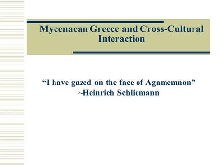 "Mycenaean Greece and Cross-Cultural Interaction ""I have gazed on the face of Agamemnon"" ~Heinrich Schliemann."