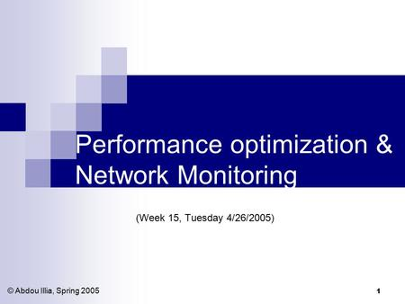 1 Performance optimization & Network Monitoring (Week 15, Tuesday 4/26/2005) © Abdou Illia, Spring 2005.