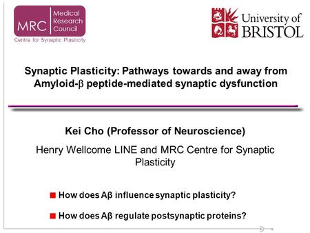 Kei Cho (Professor of Neuroscience) Henry Wellcome LINE and MRC Centre for Synaptic Plasticity How does Aβ influence synaptic plasticity? How does Aβ regulate.