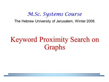 Keyword Proximity Search on Graphs M.Sc. Systems Course The Hebrew University of Jerusalem, Winter 2006.