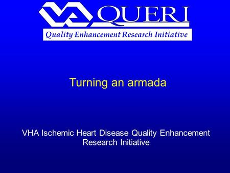 Turning an armada VHA Ischemic Heart Disease Quality Enhancement Research Initiative Quality Enhancement Research Initiative.