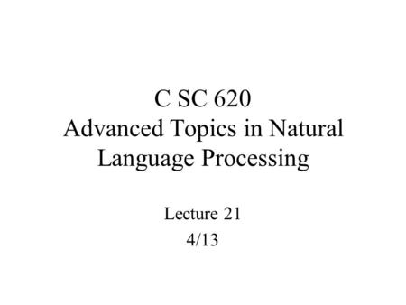 C SC 620 Advanced Topics in Natural Language Processing Lecture 21 4/13.