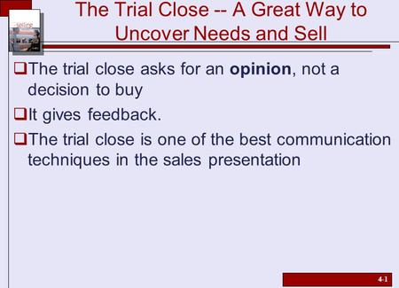 4-1 The Trial Close -- A Great Way to Uncover Needs and Sell  The trial close asks for an opinion, not a decision to buy  It gives feedback.  The trial.