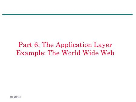 CSC 450/550 Part 6: The Application Layer Example: The World Wide Web.