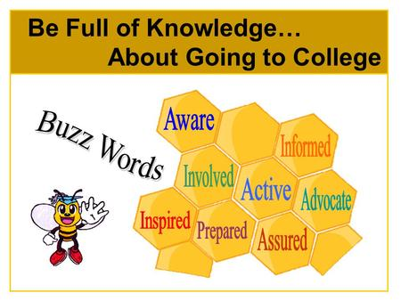 Be Full of Knowledge… About Going to College. Be the queen (or king!) bee Education is important and you can help your child make it happen Be your child's.