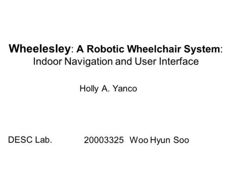 Wheelesley : A Robotic Wheelchair System: Indoor Navigation and User Interface Holly A. Yanco 20003325 Woo Hyun Soo DESC Lab.