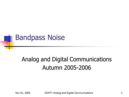 Nov 01, 2005CS477: Analog and Digital Communications1 Bandpass Noise Analog and Digital Communications Autumn 2005-2006.