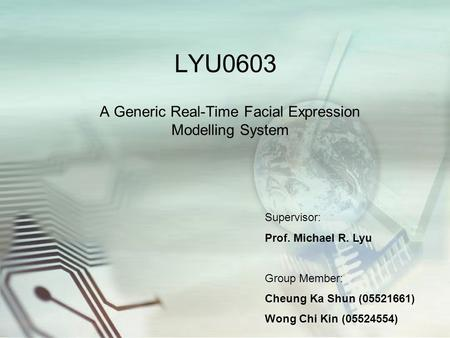 LYU0603 A Generic Real-Time Facial Expression Modelling System Supervisor: Prof. Michael R. Lyu Group Member: Cheung Ka Shun (05521661) Wong Chi Kin (05524554)