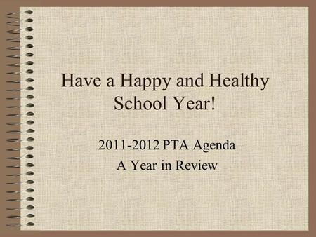 Have a Happy and Healthy School Year! 2011-2012 PTA Agenda A Year in Review.
