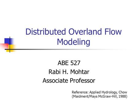 Distributed Overland Flow Modeling ABE 527 Rabi H. Mohtar Associate Professor Reference: Applied Hydrology, Chow (Maidment/Mays McGraw-Hill, 1988)