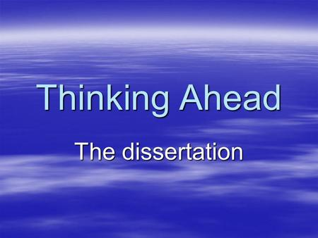 Thinking Ahead The dissertation. Introducing the… Dissertation What it is … …and the skills you need.