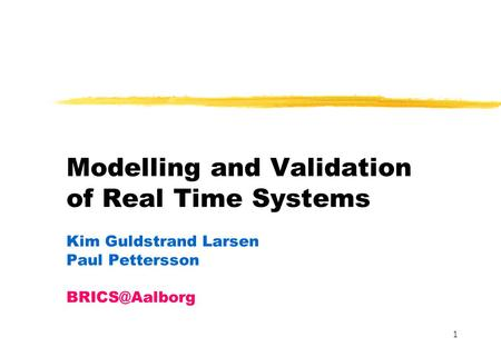 1 Modelling and Validation of Real Time Systems Kim Guldstrand Larsen Paul Pettersson