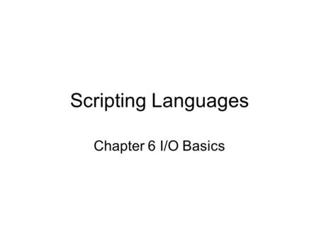Scripting Languages Chapter 6 I/O Basics. Input from STDIN We've been doing so with $line = chomp($line); Same as chomp($line= ); line input op gives.