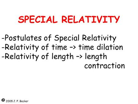 SPECIAL RELATIVITY -Postulates of Special Relativity -Relativity of time –> time dilation -Relativity of length –> length 								contraction © 2005.