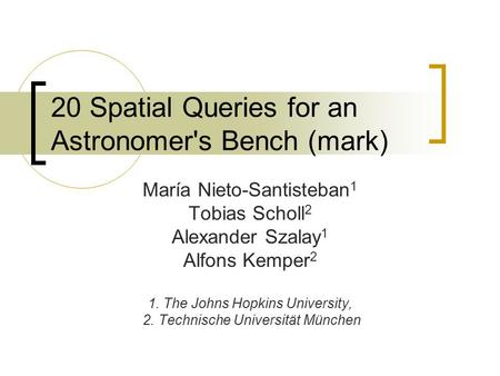 20 Spatial Queries for an Astronomer's Bench (mark) María Nieto-Santisteban 1 Tobias Scholl 2 Alexander Szalay 1 Alfons Kemper 2 1. The Johns Hopkins University,