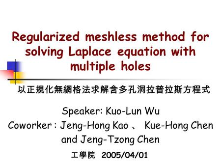 Regularized meshless method for solving Laplace equation with multiple holes Speaker: Kuo-Lun Wu Coworker : Jeng-Hong Kao 、 Kue-Hong Chen and Jeng-Tzong.