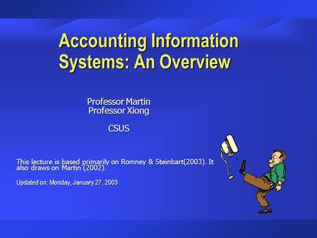 Accounting Information Systems: An Overview Professor Martin Professor Xiong CSUS This lecture is based primarily on Romney & Steinbart(2003). It also.