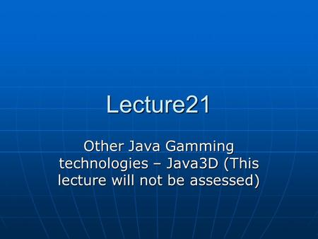 Lecture21 Other Java Gamming technologies – Java3D (This lecture will not be assessed)