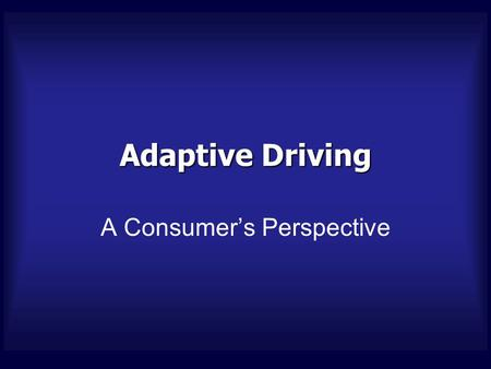Adaptive Driving A Consumer's Perspective. Hello, I'm... Jed Elmaleh, MPT, CAPS, MSCS Adaptive Driving Consumer Advisor, Adaptive Home Design Physical.