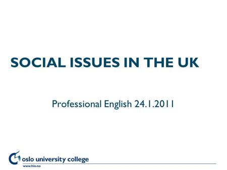 Høgskolen i Oslo SOCIAL ISSUES IN THE UK Professional English 24.1.2011.