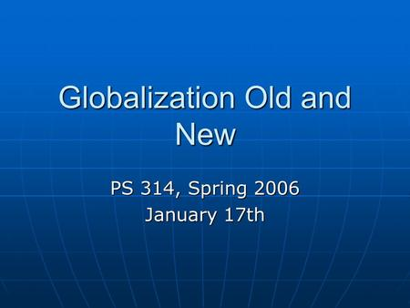Globalization Old and New PS 314, Spring 2006 January 17th.