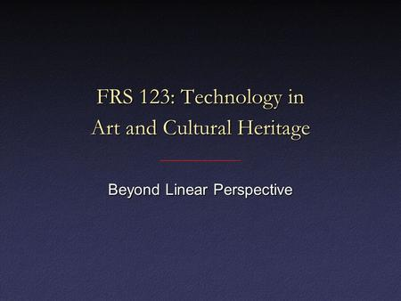 FRS 123: Technology in Art and Cultural Heritage Beyond Linear Perspective.