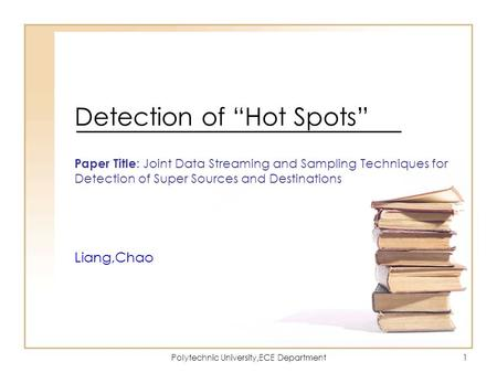 "Polytechnic University,ECE Department1 Detection of ""Hot Spots"" Paper Title : Joint Data Streaming and Sampling Techniques for Detection of Super Sources."