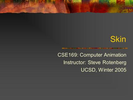 Skin CSE169: Computer Animation Instructor: Steve Rotenberg UCSD, Winter 2005.