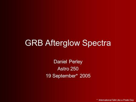 GRB Afterglow Spectra Daniel Perley Astro 250 19 September* 2005 * International Talk Like a Pirate Day.