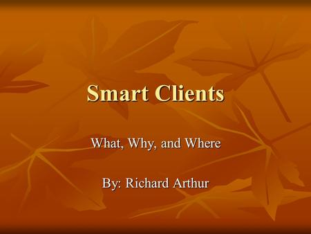 Smart Clients What, Why, and Where By: Richard Arthur.