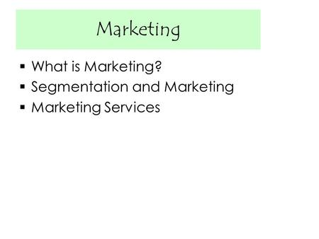 Marketing  What is Marketing?  Segmentation and Marketing  Marketing Services.