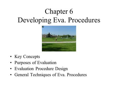 Chapter 6 Developing Eva. Procedures Key Concepts Purposes of Evaluation Evaluation Procedure Design General Techniques of Eva. Procedures.