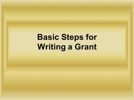 Basic Steps for Writing a Grant. 1. Determine what your general objectives will be. What do you hope to accomplish? This should be in terms of what your.