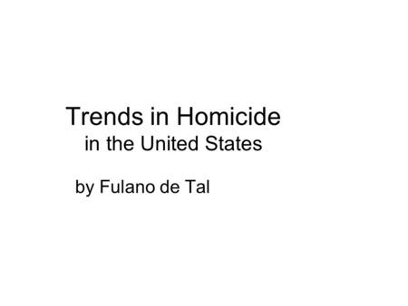 Trends in Homicide in the United States by Fulano de Tal.