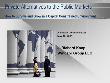 Private Alternatives to the Public Markets How to Survive and Grow in a Capital Constrained Environment A Private Conference on May 16, 2001 J. Richard.