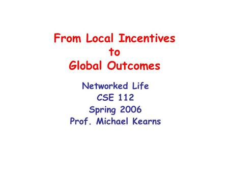 From Local Incentives to Global Outcomes Networked Life CSE 112 Spring 2006 Prof. Michael Kearns.