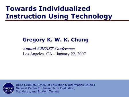 1/∞ CRESST/UCLA Towards Individualized Instruction Using Technology Gregory K. W. K. Chung Annual CRESST Conference Los Angeles, CA – January 22, 2007.