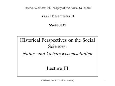 FWeinert, Bradford University (UK)1 Friedel Weinert: Philosophy of the Social Sciences Year II: Semester II SS-2000M Historical Perspectives on the Social.