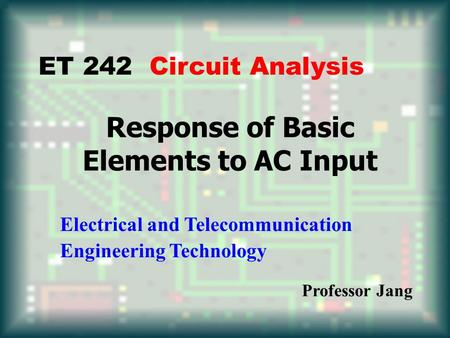 Response of Basic Elements to AC Input ET 242 Circuit Analysis Electrical and Telecommunication Engineering Technology Professor Jang.