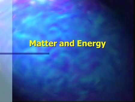 Matter and Energy. n Matter: Forms, Structure, and Quality –Elements –Compounds.