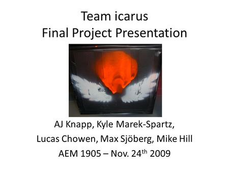 Team icarus Final Project Presentation AJ Knapp, Kyle Marek-Spartz, Lucas Chowen, Max Sjöberg, Mike Hill AEM 1905 – Nov. 24 th 2009.