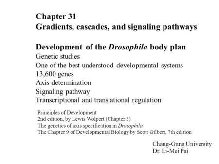 Chapter 31 Gradients, cascades, and signaling pathways Development of the Drosophila body plan Genetic studies One of the best understood developmental.