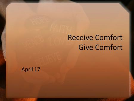 Receive Comfort Give Comfort April 17. Think About It … When have you found that experience is the best teacher? Today we look at how to minister to others.