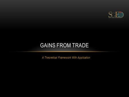 A Theoretical Framework With Application GAINS FROM TRADE.