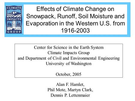 Alan F. Hamlet, Phil Mote, Martyn Clark, Dennis P. Lettenmaier Center for Science in the Earth System Climate Impacts Group and Department of Civil and.